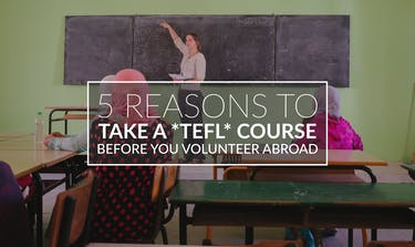 Reasons To Take A TEFL Course Before You Volunteer Abroad