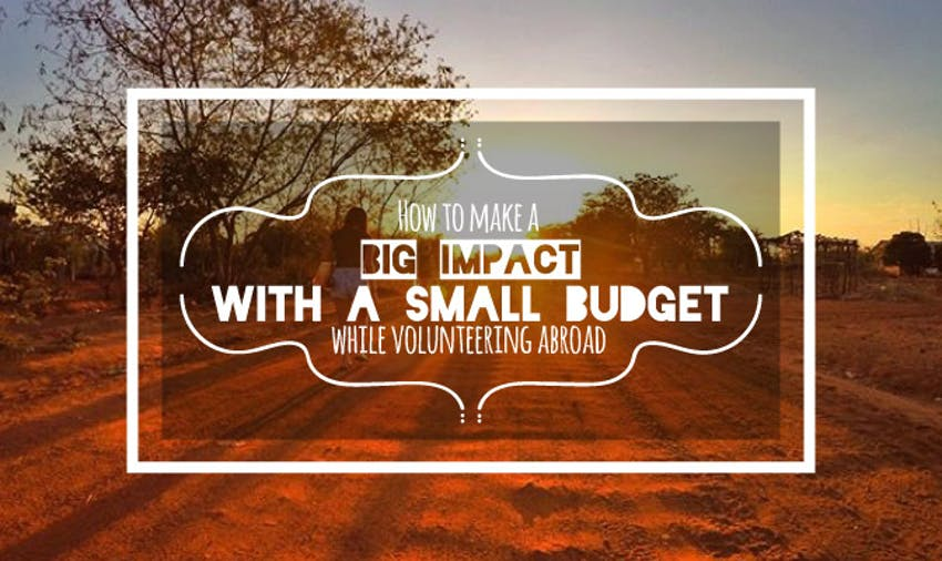 How To Make A Big Impact With A Small Budget While Volunteering Abroad