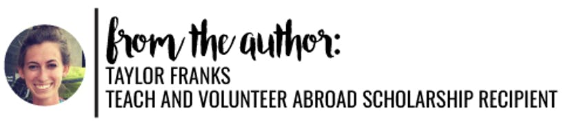 From the author: Taylor Franks - Teach and Volunteer Abroad Scholarship Recipient