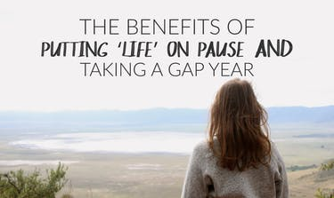 The Benefits Of Putting 'Life' On Pause And Taking A Gap Year