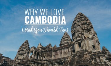 Why We Love Cambodia (And You Should Too)